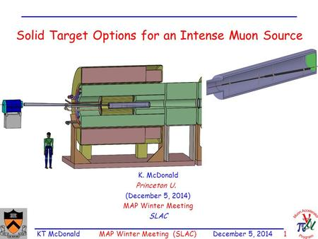 KT McDonald MAP Winter Meeting (SLAC) December 5, 2014 1 Solid Target Options for an Intense Muon Source K. McDonald Princeton U. (December 5, 2014) MAP.