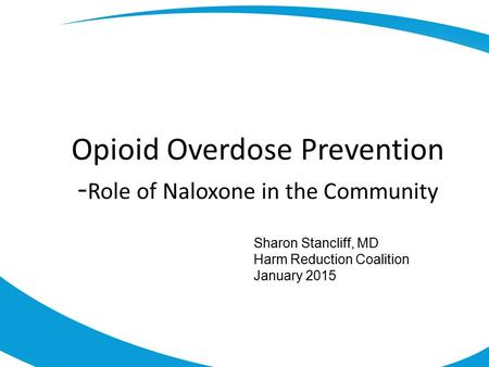 Opioid Overdose Prevention - Role of Naloxone in the Community Sharon Stancliff, MD Harm Reduction Coalition January 2015.