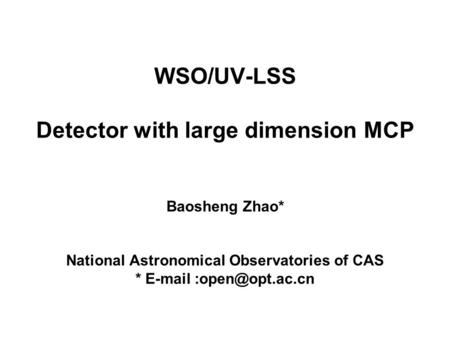 WSO/UV-LSS Detector with large dimension MCP Baosheng Zhao* National Astronomical Observatories of CAS *