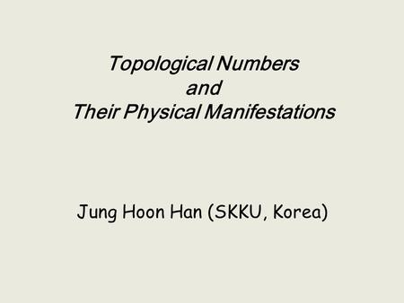 Jung Hoon Han (SKKU, Korea) Topological Numbers and Their Physical Manifestations.