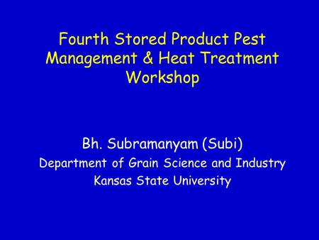 Fourth Stored Product Pest Management & Heat Treatment Workshop Bh. Subramanyam (Subi) Department of Grain Science and Industry Kansas State University.