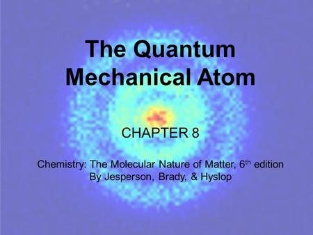 The Quantum Mechanical Atom CHAPTER 8 Chemistry: The Molecular Nature of Matter, 6 th edition By Jesperson, Brady, & Hyslop.