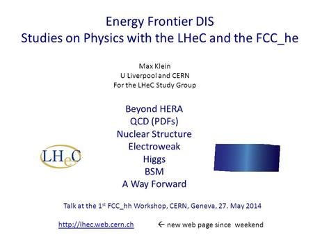 Energy Frontier DIS Studies on Physics with the LHeC and the FCC_he Max Klein U Liverpool and CERN For the LHeC Study Group Talk at the 1 st FCC_hh Workshop,