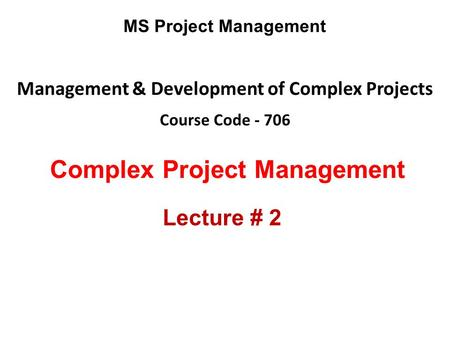 Management & Development of Complex Projects Course Code - 706 MS Project Management Complex Project Management Lecture # 2.