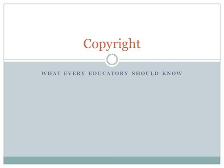 WHAT EVERY EDUCATORY SHOULD KNOW Copyright. What is Copyright? According to the US Copyright Office, copyright is a form of protection grounded in the.