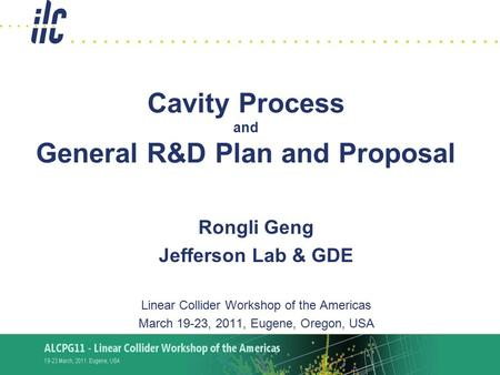 R.L. Geng ALCPG2011, 3/19-23,2011 1 Cavity Process and General R&D Plan and Proposal Rongli Geng Jefferson Lab & GDE Linear Collider Workshop of the Americas.