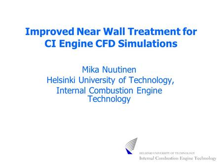 Improved Near Wall Treatment for CI Engine CFD Simulations Mika Nuutinen Helsinki University of Technology, Internal Combustion Engine Technology.