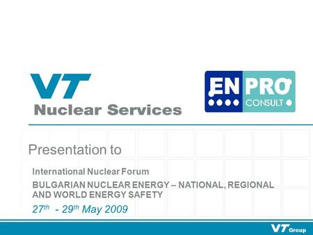 Group Presentation to 27 th - 29 th May 2009 International Nuclear Forum BULGARIAN NUCLEAR ENERGY – NATIONAL, REGIONAL AND WORLD ENERGY SAFETY.