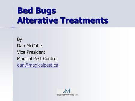 Bed Bugs Alterative Treatments By Dan McCabe Vice President Magical Pest Control