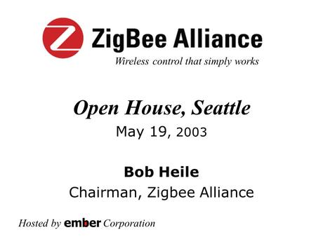 Open House, Seattle May 19, 2003 Bob Heile Chairman, Zigbee Alliance Hosted by Corporation Wireless control that simply works.
