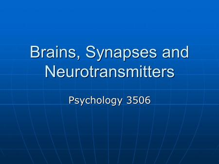 Brains, Synapses and Neurotransmitters Psychology 3506.