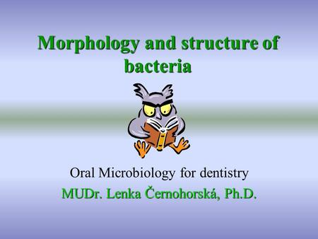 Morphology and structure of bacteria Oral Microbiology for dentistry MUDr. Lenka Černohorská, Ph.D.