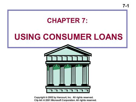 7-1 Copyright  2002 by Harcourt, Inc. All rights reserved. CHAPTER 7: USING CONSUMER LOANS Clip Art  2001 Microsoft Corporation. All rights reserved.