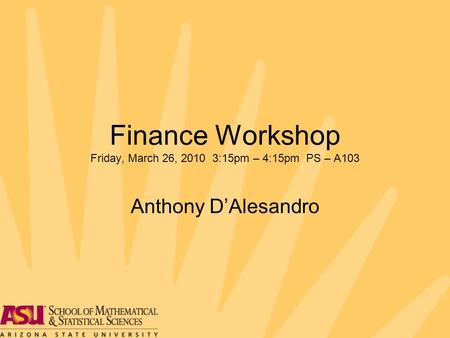 Finance Workshop Friday, March 26, 2010 3:15pm – 4:15pm PS – A103 Anthony D'Alesandro.
