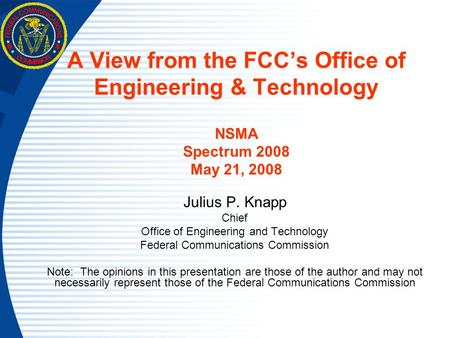 A View from the FCC's Office of Engineering & Technology NSMA Spectrum 2008 May 21, 2008 Julius P. Knapp Chief Office of Engineering and Technology Federal.
