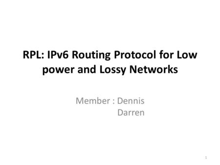 RPL: IPv6 Routing Protocol for Low power and Lossy Networks Member : Dennis Darren 1.
