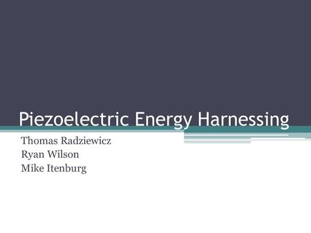 Piezoelectric Energy Harnessing Thomas Radziewicz Ryan Wilson Mike Itenburg.