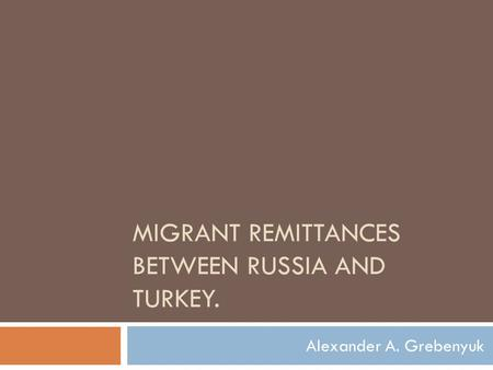 MIGRANT REMITTANCES BETWEEN RUSSIA AND TURKEY. Alexander A. Grebenyuk.