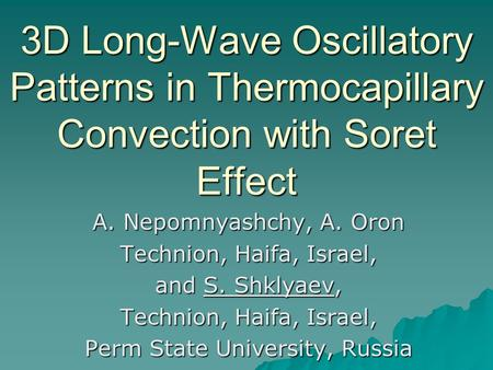 3D Long-Wave Oscillatory Patterns in Thermocapillary Convection with Soret Effect A. Nepomnyashchy, A. Oron Technion, Haifa, Israel, and S. Shklyaev, Technion,