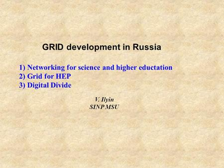GRID development in Russia 1) Networking for science and higher eductation 2) Grid for HEP 3) Digital Divide V. Ilyin SINP MSU.