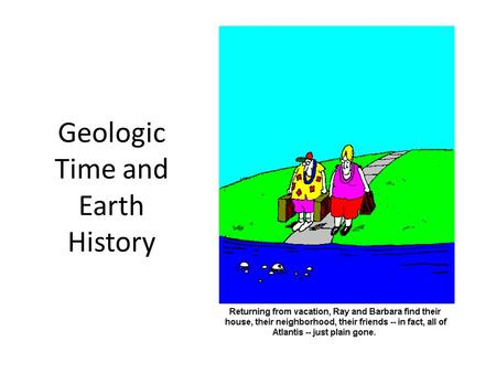 Geologic Time and Earth History. Two Conceptions of Earth History: Catastrophism Assumption: Great Effects Require Great Causes Earth History Dominated.