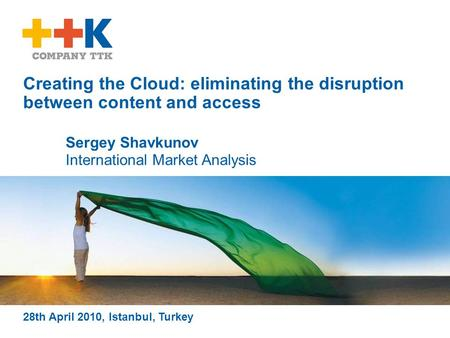 Creating the Cloud: eliminating the disruption between content and access 28th April 2010, Istanbul, Turkey Sergey Shavkunov International Market Analysis.