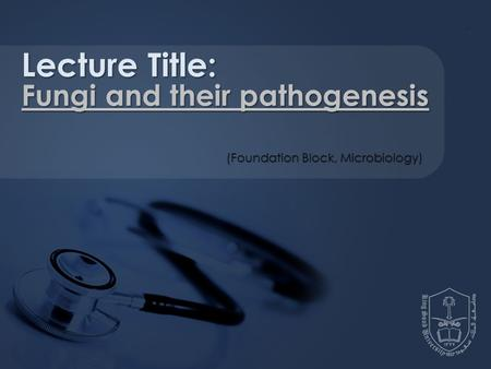 Lecture Title: Fungi and their pathogenesis (Foundation Block, Microbiology)