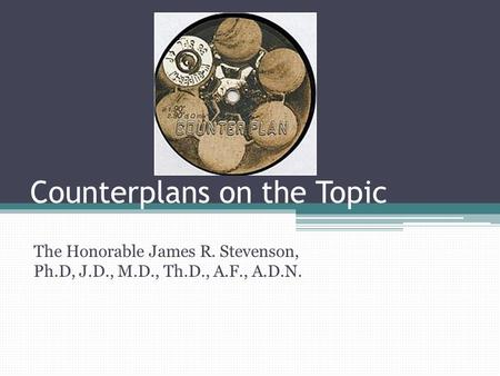 Counterplans on the Topic The Honorable James R. Stevenson, Ph.D, J.D., M.D., Th.D., A.F., A.D.N.