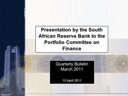 QB March 2011 Presentation by the South African Reserve Bank to the Portfolio Committee on Finance Quarterly Bulletin March 2011 13 April 2011.