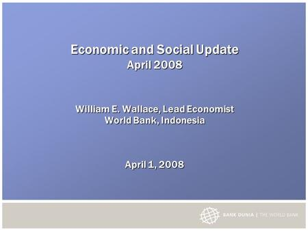 Economic and Social Update April 2008 William E. Wallace, Lead Economist World Bank, Indonesia April 1, 2008.