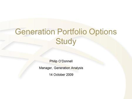 Generation Portfolio Options Study Philip O'Donnell Manager, Generation Analysis 14 October 2009.