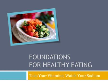 FOUNDATIONS FOR HEALTHY EATING Take Your Vitamins; Watch Your Sodium.