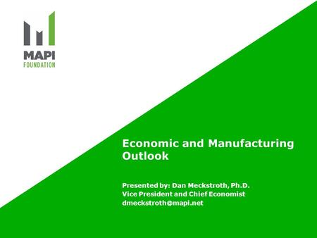 Economic and Manufacturing Outlook Presented by: Dan Meckstroth, Ph.D. Vice President and Chief Economist