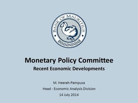 Monetary Policy Committee Recent Economic Developments M. Heerah-Pampusa Head - Economic Analysis Division 14 July 2014.