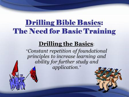 "Drilling Bible Basics: The Need for Basic Training Drilling the Basics : "" Constant repetition of foundational principles to increase learning and ability."