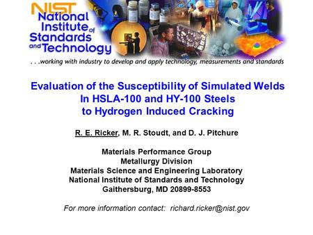 Evaluation of the Susceptibility of Simulated Welds In HSLA-100 and HY-100 Steels to Hydrogen Induced Cracking R. E. Ricker, M. R. Stoudt, and D. J. Pitchure.