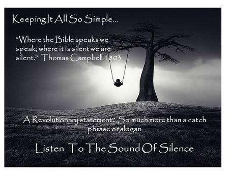 "Keeping It All So Simple… ""Where the Bible speaks we speak; where it is silent we are silent."" Thomas Campbell 1803 A Revolutionary statement? So much."