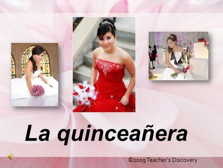 La quinceañera ©2009 Teacher's Discovery. What is it? The word quinceañera comes from two Spanish words: quince meaning fifteen and años meaning years.