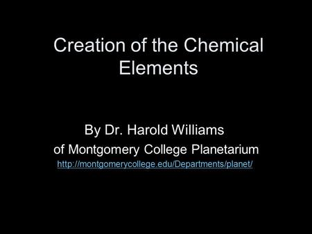 Creation of the Chemical Elements By Dr. Harold Williams of Montgomery College Planetarium