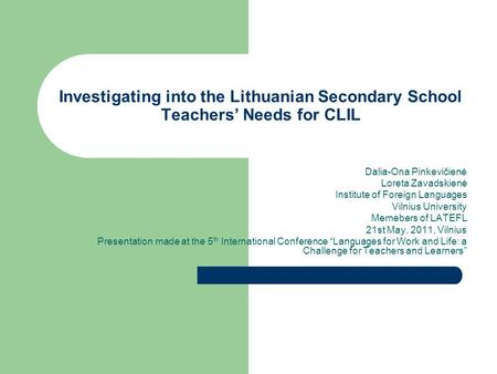 Investigating into the Lithuanian Secondary School Teachers' Needs for CLIL Dalia-Ona Pinkevičienė Loreta Zavadskienė Institute of Foreign Languages Vilnius.