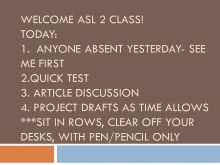 WELCOME ASL 2 CLASS! TODAY: 1. ANYONE ABSENT YESTERDAY- SEE ME FIRST 2.QUICK TEST 3. ARTICLE DISCUSSION 4. PROJECT DRAFTS AS TIME ALLOWS ***SIT IN ROWS,