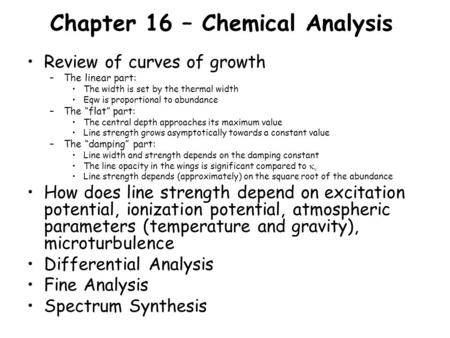 Chapter 16 – Chemical Analysis Review of curves of growth –The linear part: The width is set by the thermal width Eqw is proportional to abundance –The.