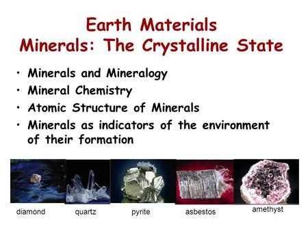 Earth Materials Minerals: The Crystalline State Minerals and Mineralogy Mineral Chemistry Atomic Structure of Minerals Minerals as indicators of the environment.