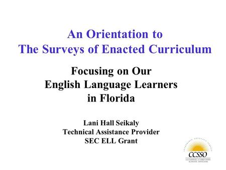 Focusing on Our English Language Learners in Florida Lani Hall Seikaly Technical Assistance Provider SEC ELL Grant An Orientation to The Surveys of Enacted.