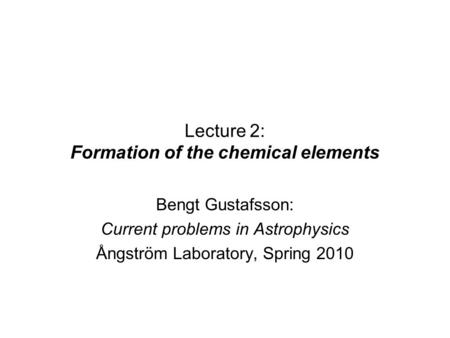 Lecture 2: Formation of the chemical elements Bengt Gustafsson: Current problems in Astrophysics Ångström Laboratory, Spring 2010.