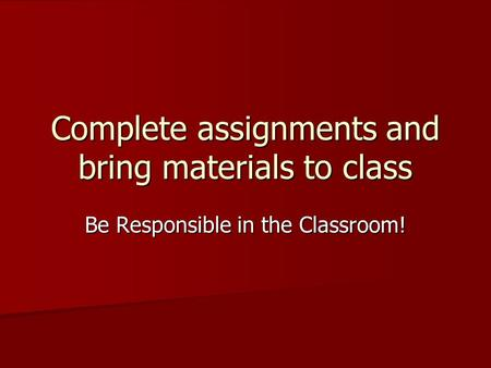 Complete assignments and bring materials to class Be Responsible in the Classroom!