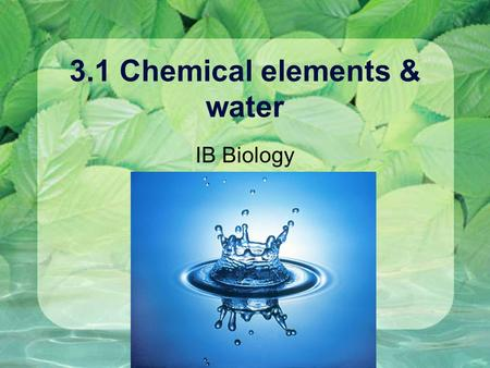 3.1 Chemical elements & water IB Biology. Chemistry Recap Element - pure substance, made of one kind of atom, unique chemical and physical properties.
