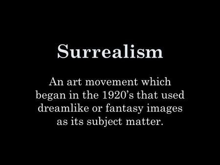 Surrealism An art movement which began in the 1920's that used dreamlike or fantasy images as its subject matter.