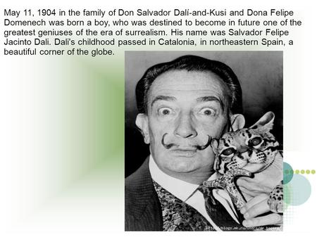 May 11, 1904 in the family of Don Salvador Dalí-and-Kusi and Dona Felipe Domenech was born a boy, who was destined to become in future one of the greatest.