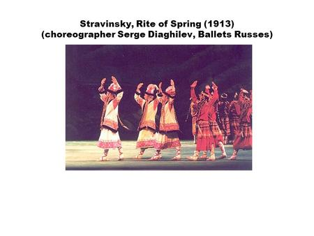 Stravinsky, Rite of Spring (1913) (choreographer Serge Diaghilev, Ballets Russes)